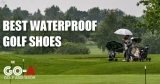 Best Waterproof Golf Shoes – Our Picks of All-Weather Golf Shoes