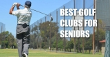 Best Golf Clubs for Seniors – Find The Perfect Set