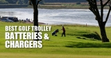 Best Golf Trolley Batteries and Chargers